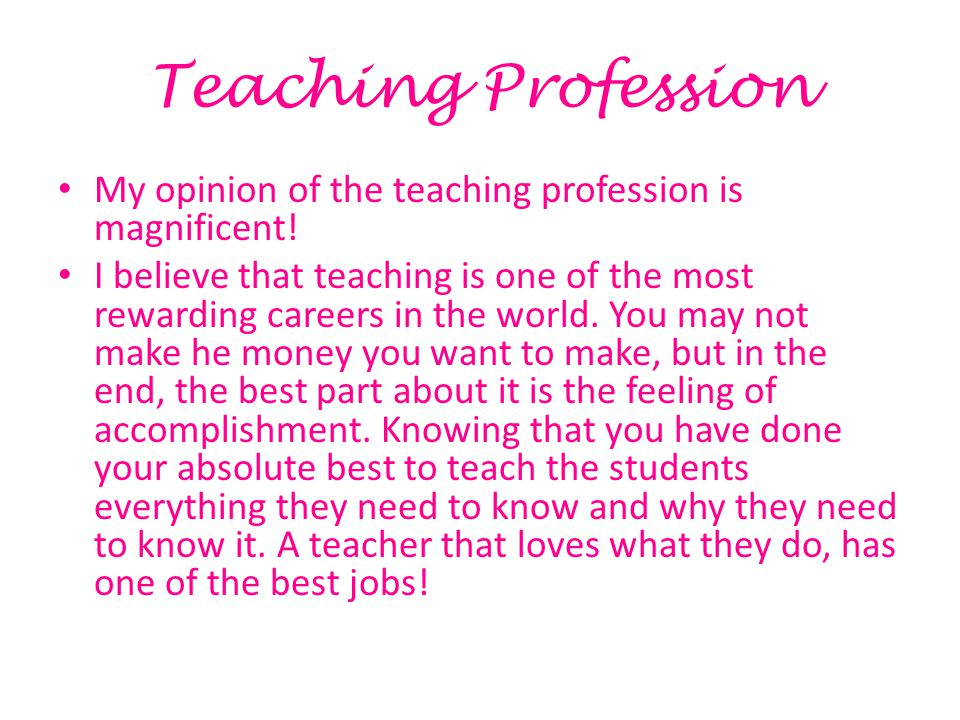Teaching Profession My opinion of the teaching profession is magnificent.