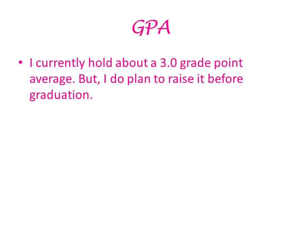 GPA I currently hold about a 3.0 grade point average. But, I do plan to raise it before graduation.