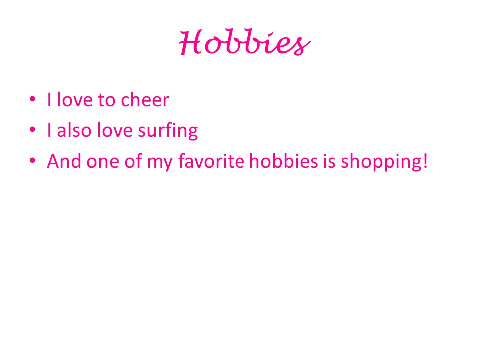 Hobbies I love to cheer I also love surfing And one of my favorite hobbies is shopping!