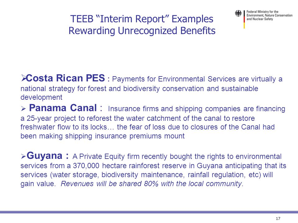 17 TEEB Interim Report Examples Rewarding Unrecognized Benefits  Costa Rican PES : Payments for Environmental Services are virtually a national strategy for forest and biodiversity conservation and sustainable development  Panama Canal : Insurance firms and shipping companies are financing a 25-year project to reforest the water catchment of the canal to restore freshwater flow to its locks… the fear of loss due to closures of the Canal had been making shipping insurance premiums mount  Guyana : A Private Equity firm recently bought the rights to environmental services from a 370,000 hectare rainforest reserve in Guyana anticipating that its services (water storage, biodiversity maintenance, rainfall regulation, etc) will gain value.