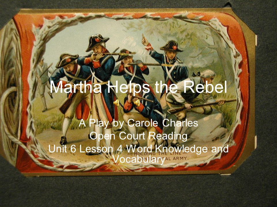 Martha Helps the Rebel A Play by Carole Charles Open Court Reading Unit 6 Lesson 4 Word Knowledge and Vocabulary