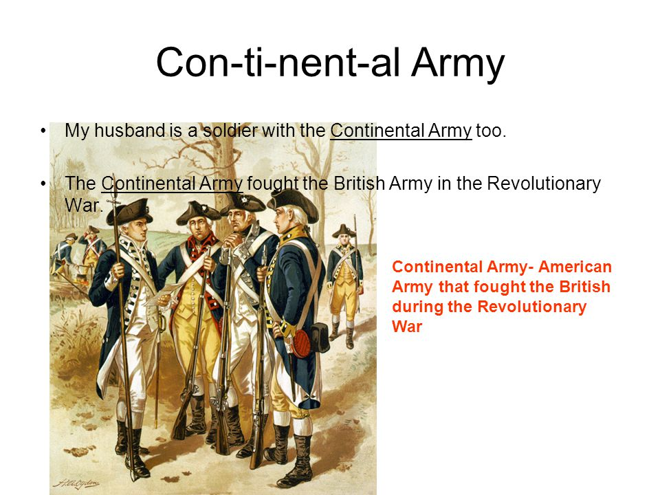 Con-ti-nent-al Army My husband is a soldier with the Continental Army too. The Continental Army fought the British Army in the Revolutionary War. Cont