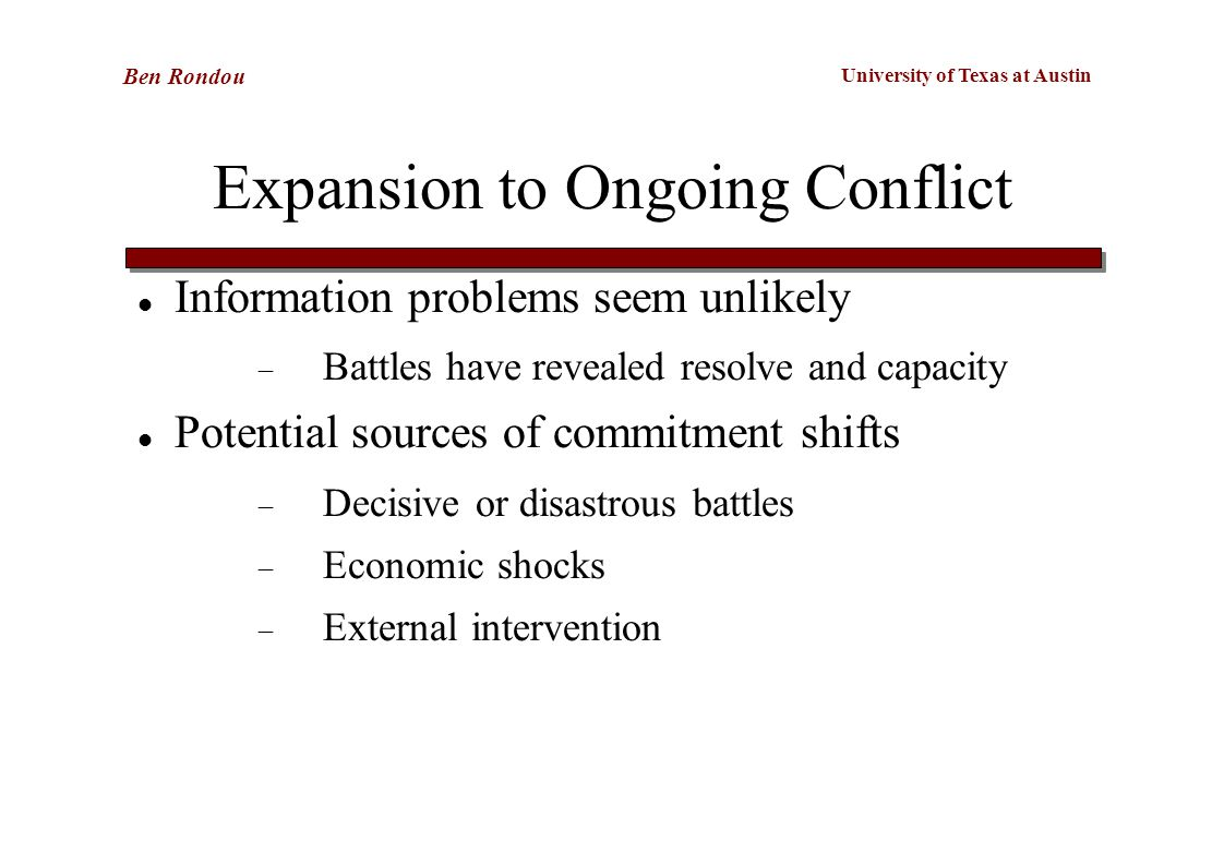 University of Texas at Austin Ben Rondou Expansion to Ongoing Conflict Information problems seem unlikely  Battles have revealed resolve and capacity Potential sources of commitment shifts  Decisive or disastrous battles  Economic shocks  External intervention