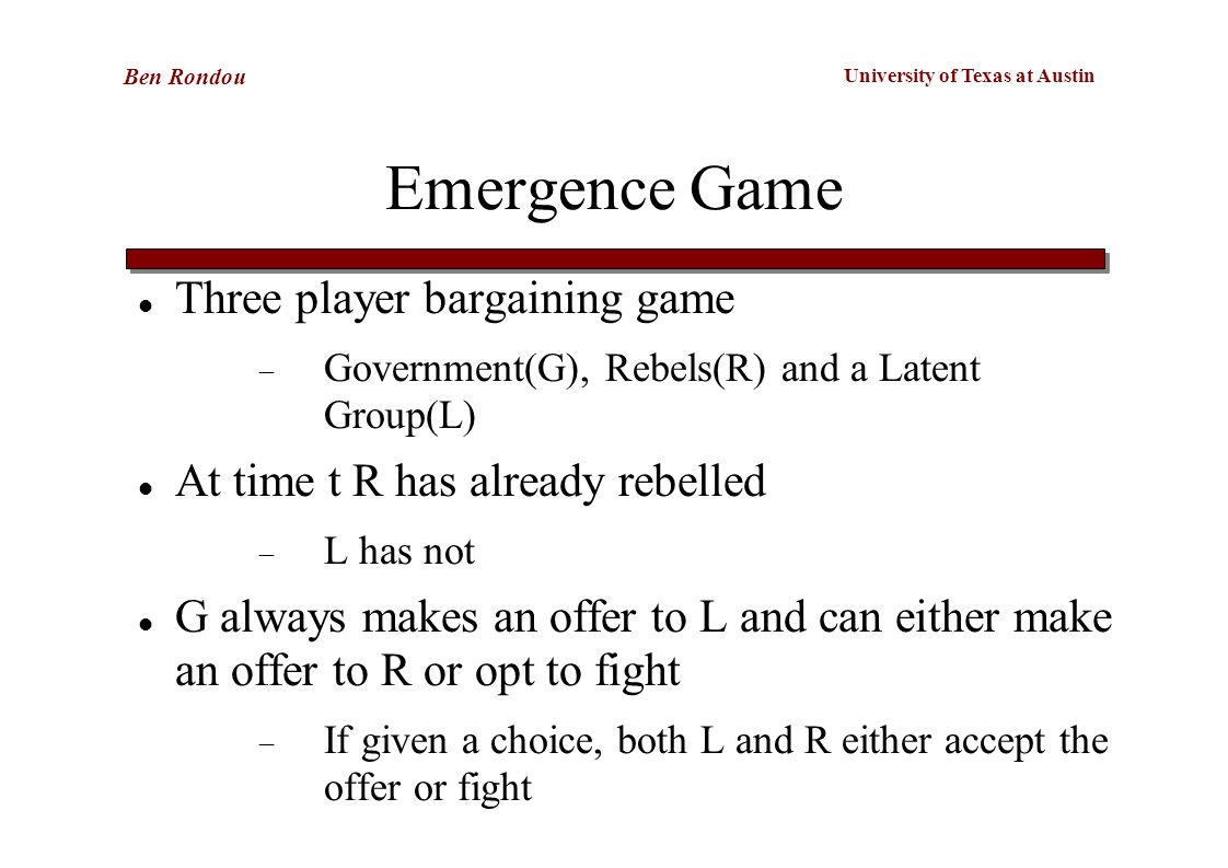 University of Texas at Austin Ben Rondou Emergence Game Three player bargaining game  Government(G), Rebels(R) and a Latent Group(L) At time t R has already rebelled  L has not G always makes an offer to L and can either make an offer to R or opt to fight  If given a choice, both L and R either accept the offer or fight