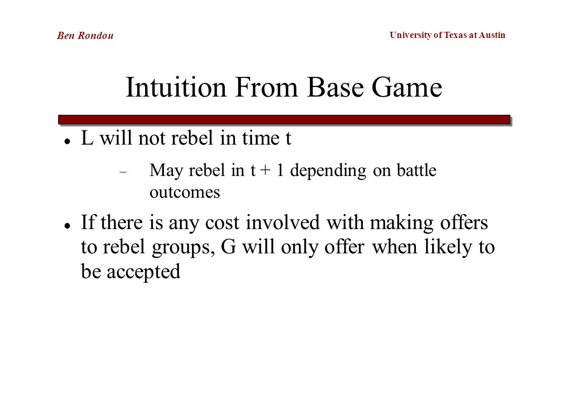 University of Texas at Austin Ben Rondou Intuition From Base Game L will not rebel in time t  May rebel in t + 1 depending on battle outcomes If there is any cost involved with making offers to rebel groups, G will only offer when likely to be accepted