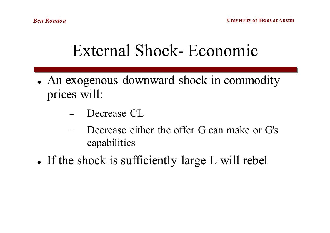 University of Texas at Austin Ben Rondou External Shock- Economic An exogenous downward shock in commodity prices will:  Decrease CL  Decrease either the offer G can make or G s capabilities If the shock is sufficiently large L will rebel