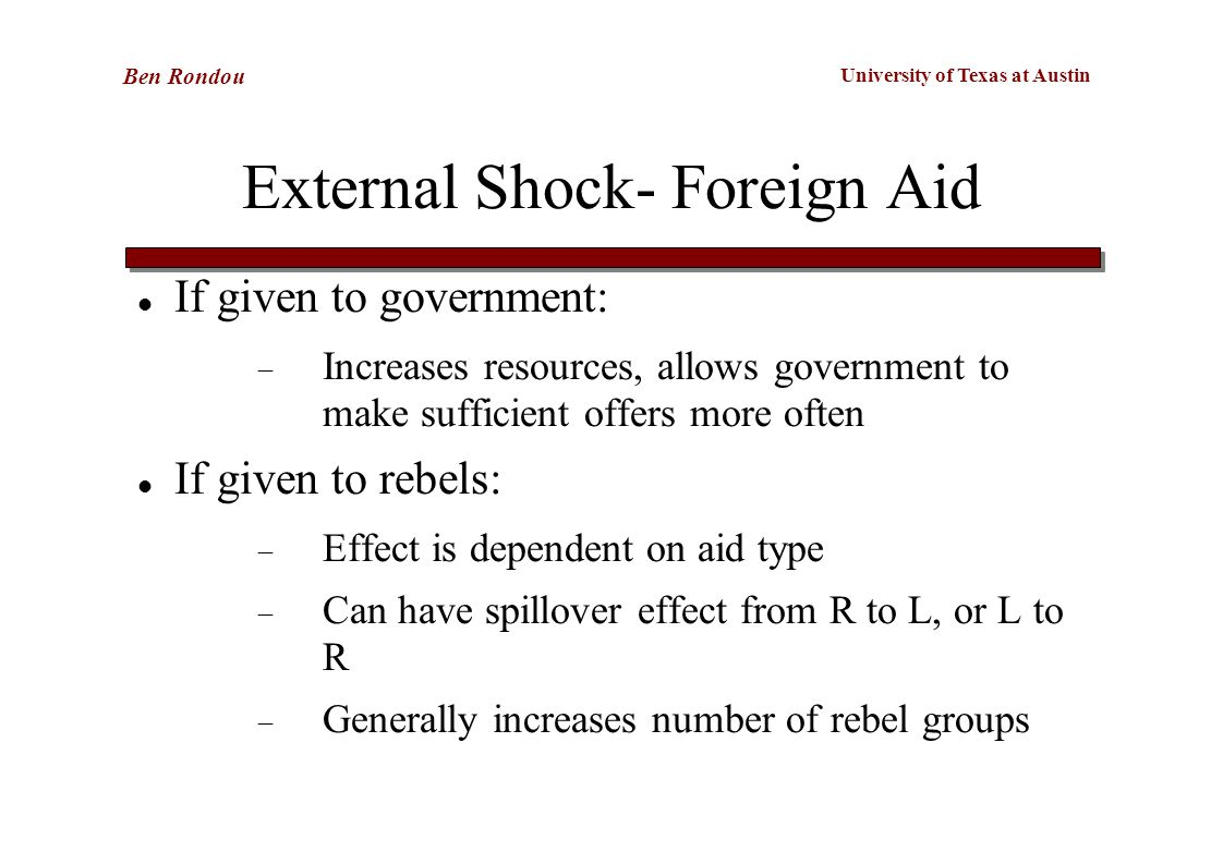 University of Texas at Austin Ben Rondou External Shock- Foreign Aid If given to government:  Increases resources, allows government to make sufficient offers more often If given to rebels:  Effect is dependent on aid type  Can have spillover effect from R to L, or L to R  Generally increases number of rebel groups