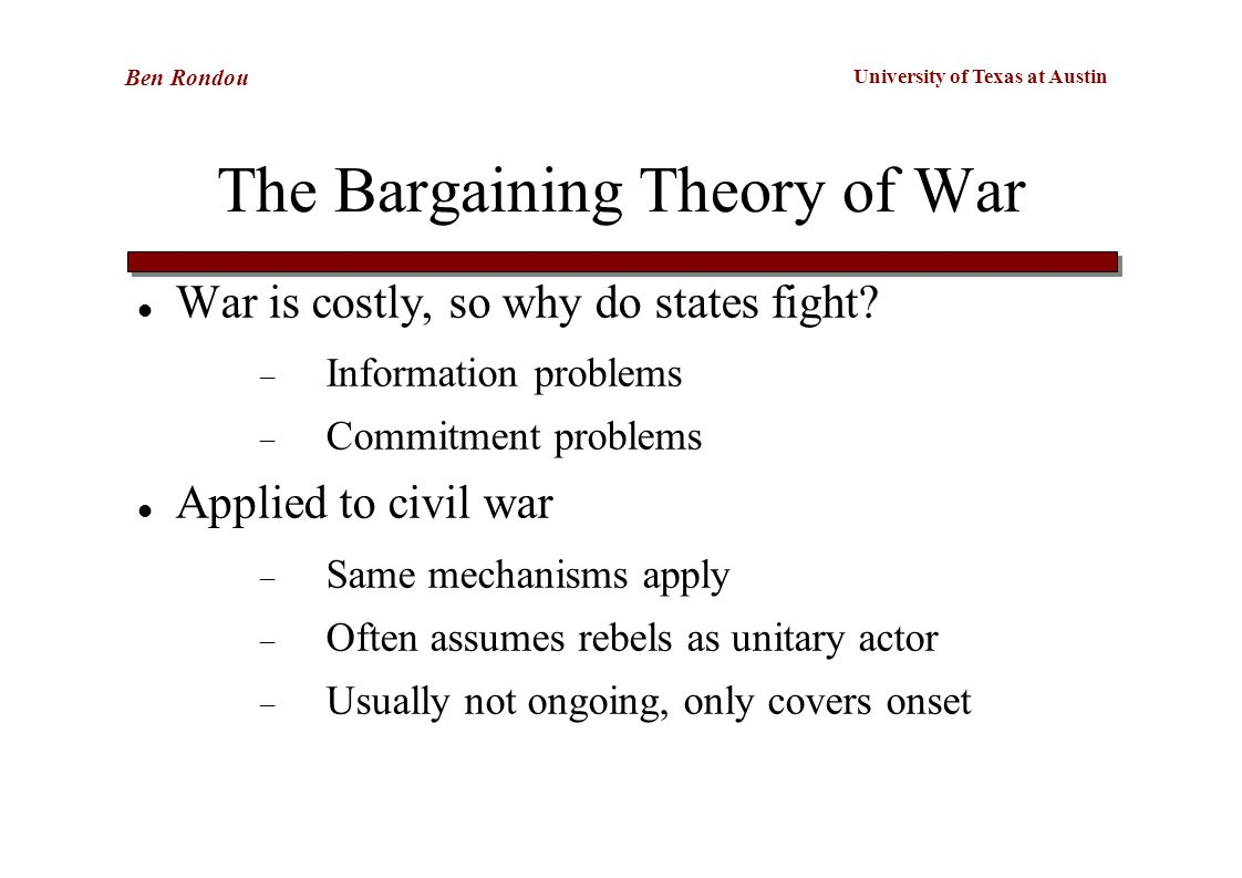 University of Texas at Austin Ben Rondou The Bargaining Theory of War War is costly, so why do states fight.