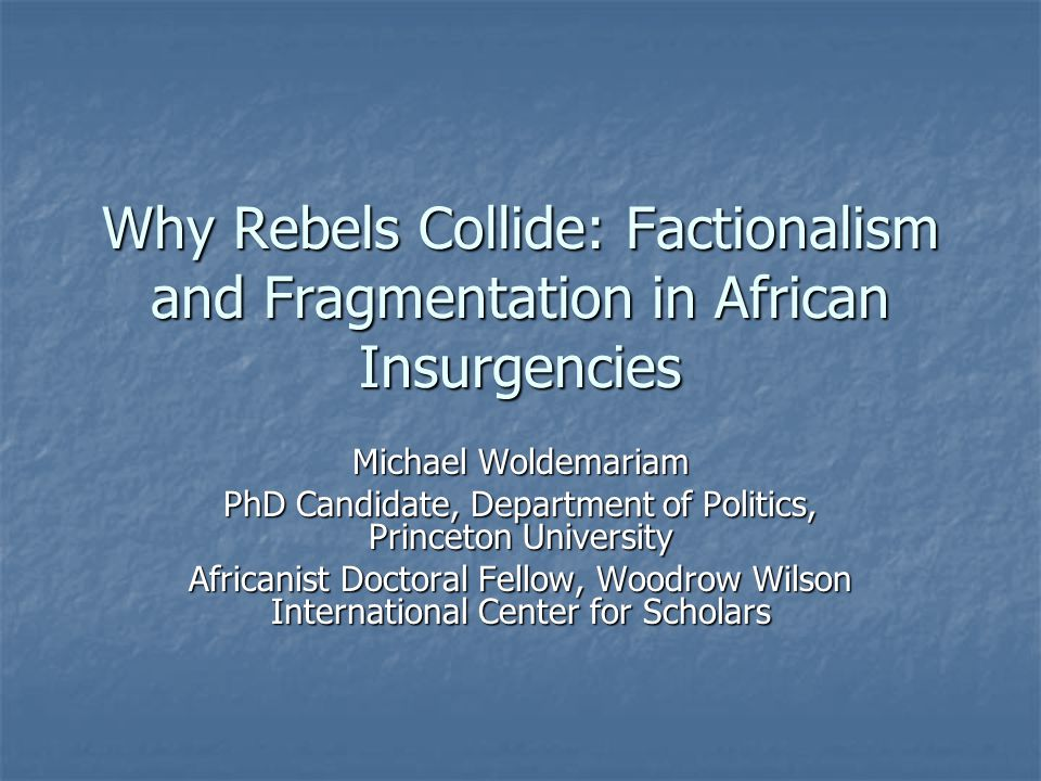 Why Rebels Collide: Factionalism and Fragmentation in African Insurgencies Michael Woldemariam PhD Candidate, Department of Politics, Princeton University Africanist Doctoral Fellow, Woodrow Wilson International Center for Scholars
