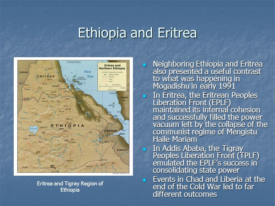 Ethiopia and Eritrea Neighboring Ethiopia and Eritrea also presented a useful contrast to what was happening in Mogadishu in early 1991 Neighboring Ethiopia and Eritrea also presented a useful contrast to what was happening in Mogadishu in early 1991 In Eritrea, the Eritrean Peoples Liberation Front (EPLF) maintained its internal cohesion and successfully filled the power vacuum left by the collapse of the communist regime of Mengistu Haile Mariam In Eritrea, the Eritrean Peoples Liberation Front (EPLF) maintained its internal cohesion and successfully filled the power vacuum left by the collapse of the communist regime of Mengistu Haile Mariam In Addis Ababa, the Tigray Peoples Liberation Front (TPLF) emulated the EPLF's success in consolidating state power In Addis Ababa, the Tigray Peoples Liberation Front (TPLF) emulated the EPLF's success in consolidating state power Events in Chad and Liberia at the end of the Cold War led to far different outcomes Events in Chad and Liberia at the end of the Cold War led to far different outcomes Eritrea and Tigray Region of Ethiopia