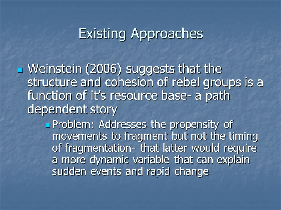 Existing Approaches Weinstein (2006) suggests that the structure and cohesion of rebel groups is a function of it's resource base- a path dependent story Weinstein (2006) suggests that the structure and cohesion of rebel groups is a function of it's resource base- a path dependent story Problem: Addresses the propensity of movements to fragment but not the timing of fragmentation- that latter would require a more dynamic variable that can explain sudden events and rapid change Problem: Addresses the propensity of movements to fragment but not the timing of fragmentation- that latter would require a more dynamic variable that can explain sudden events and rapid change