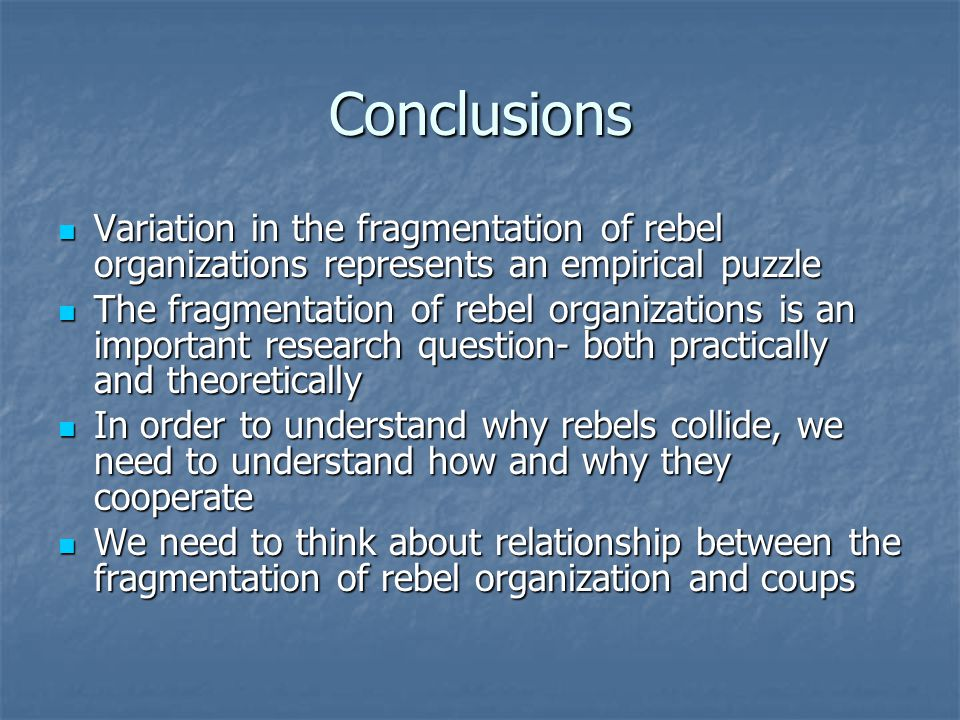 Conclusions Variation in the fragmentation of rebel organizations represents an empirical puzzle Variation in the fragmentation of rebel organizations represents an empirical puzzle The fragmentation of rebel organizations is an important research question- both practically and theoretically The fragmentation of rebel organizations is an important research question- both practically and theoretically In order to understand why rebels collide, we need to understand how and why they cooperate In order to understand why rebels collide, we need to understand how and why they cooperate We need to think about relationship between the fragmentation of rebel organization and coups We need to think about relationship between the fragmentation of rebel organization and coups