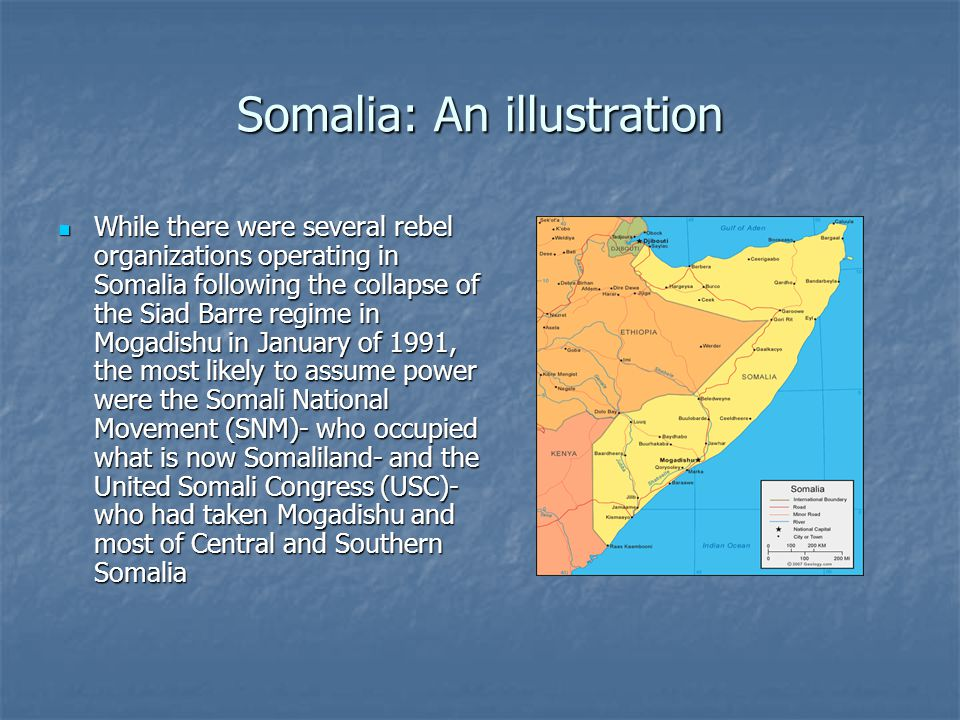 Somalia: An illustration While there were several rebel organizations operating in Somalia following the collapse of the Siad Barre regime in Mogadishu in January of 1991, the most likely to assume power were the Somali National Movement (SNM)- who occupied what is now Somaliland- and the United Somali Congress (USC)- who had taken Mogadishu and most of Central and Southern Somalia While there were several rebel organizations operating in Somalia following the collapse of the Siad Barre regime in Mogadishu in January of 1991, the most likely to assume power were the Somali National Movement (SNM)- who occupied what is now Somaliland- and the United Somali Congress (USC)- who had taken Mogadishu and most of Central and Southern Somalia