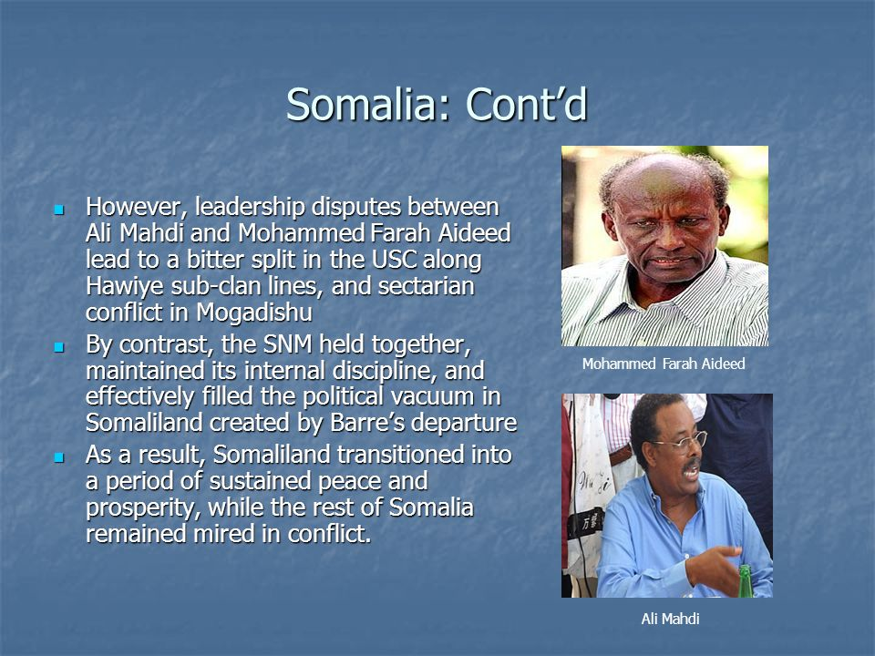 Somalia: Cont'd However, leadership disputes between Ali Mahdi and Mohammed Farah Aideed lead to a bitter split in the USC along Hawiye sub-clan lines, and sectarian conflict in Mogadishu However, leadership disputes between Ali Mahdi and Mohammed Farah Aideed lead to a bitter split in the USC along Hawiye sub-clan lines, and sectarian conflict in Mogadishu By contrast, the SNM held together, maintained its internal discipline, and effectively filled the political vacuum in Somaliland created by Barre's departure By contrast, the SNM held together, maintained its internal discipline, and effectively filled the political vacuum in Somaliland created by Barre's departure As a result, Somaliland transitioned into a period of sustained peace and prosperity, while the rest of Somalia remained mired in conflict.