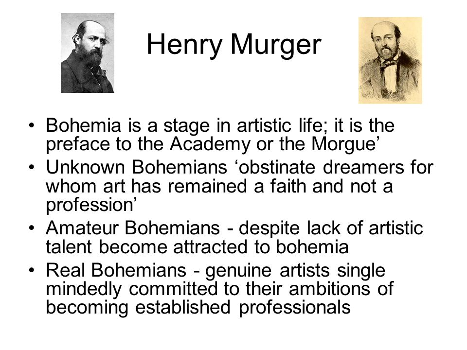 Henry Murger Bohemia is a stage in artistic life; it is the preface to the Academy or the Morgue' Unknown Bohemians 'obstinate dreamers for whom art h