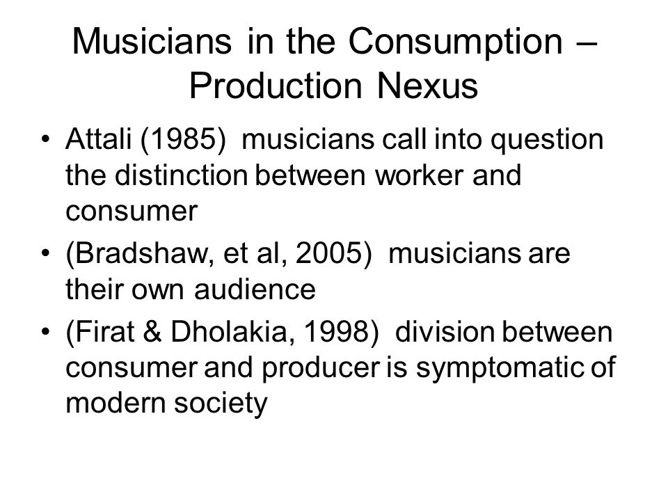 Musicians in the Consumption – Production Nexus Attali (1985) musicians call into question the distinction between worker and consumer (Bradshaw, et a