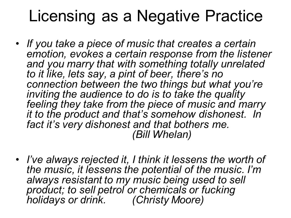Licensing as a Negative Practice If you take a piece of music that creates a certain emotion, evokes a certain response from the listener and you marr
