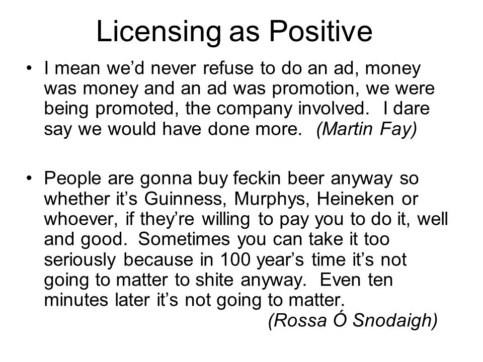 Licensing as Positive I mean we'd never refuse to do an ad, money was money and an ad was promotion, we were being promoted, the company involved. I d