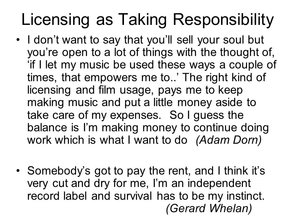 Licensing as Taking Responsibility I don't want to say that you'll sell your soul but you're open to a lot of things with the thought of, 'if I let my