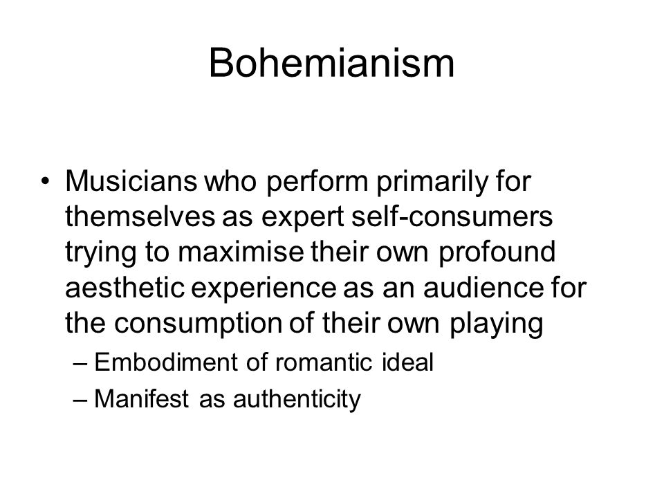 Bohemianism Musicians who perform primarily for themselves as expert self-consumers trying to maximise their own profound aesthetic experience as an a