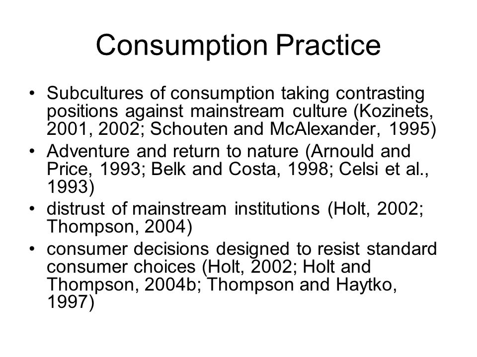 Consumption Practice Subcultures of consumption taking contrasting positions against mainstream culture (Kozinets, 2001, 2002; Schouten and McAlexande