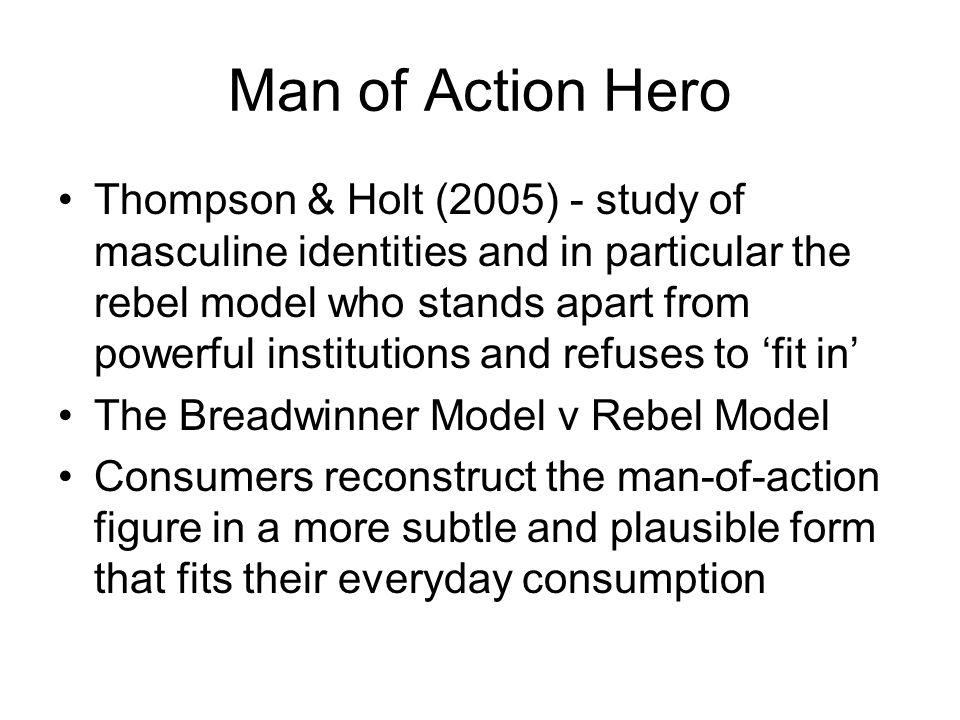 Man of Action Hero Thompson & Holt (2005) - study of masculine identities and in particular the rebel model who stands apart from powerful institution