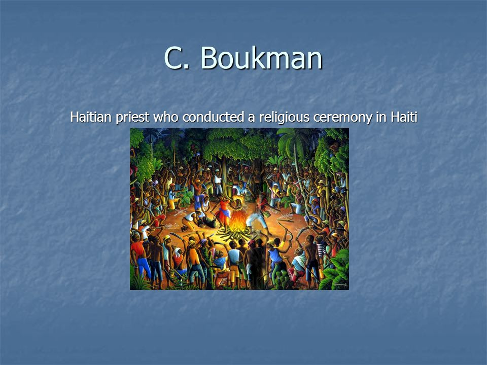 C. Boukman Haitian priest who conducted a religious ceremony in Haiti