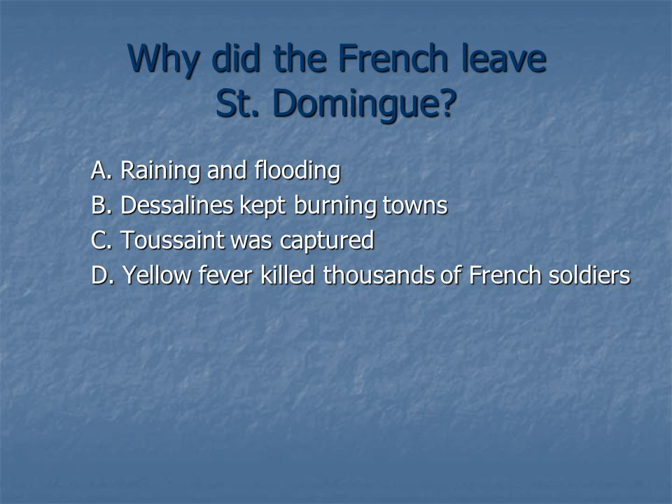 Why did the French leave St. Domingue. A. Raining and flooding B.