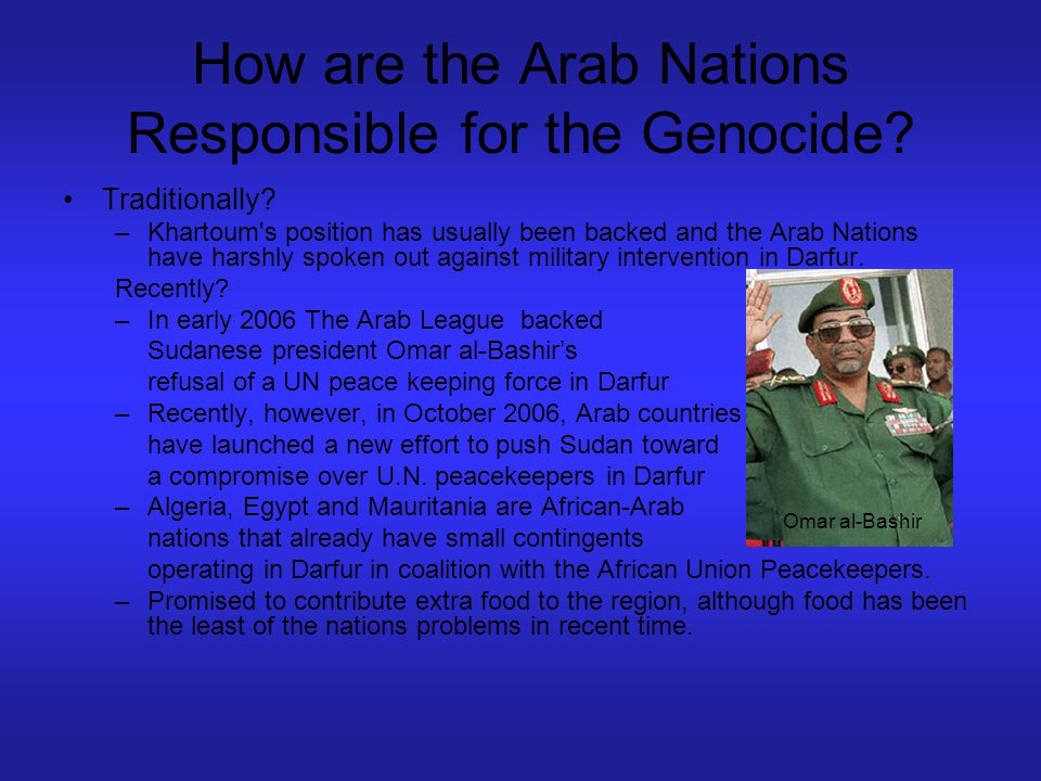 How are the Arab Nations Responsible for the Genocide? Traditionally? –Khartoum's position has usually been backed and the Arab Nations have harshly s