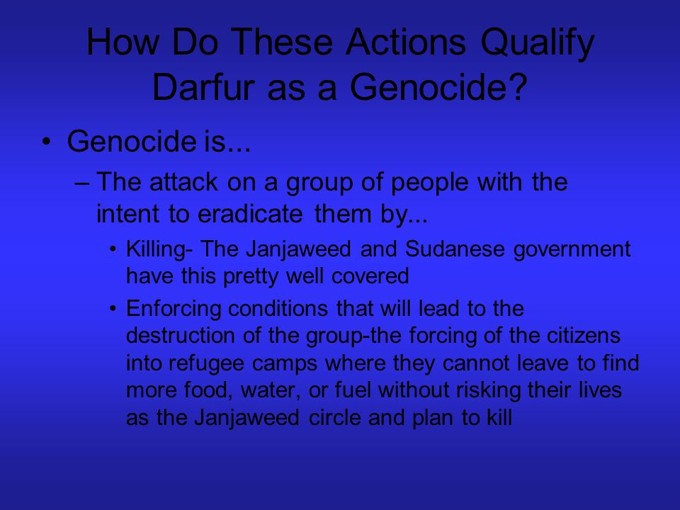 How Do These Actions Qualify Darfur as a Genocide? Genocide is... –The attack on a group of people with the intent to eradicate them by... Killing- Th