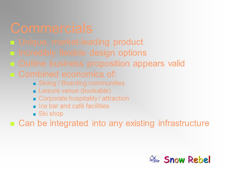 Snow RebelSnow RebelSnow RebelSnow Rebel Unique, market-leading product Incredibly flexible design options Outline business proposition appears valid