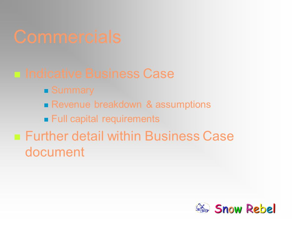 Snow RebelSnow RebelSnow RebelSnow Rebel Commercials Indicative Business Case Summary Revenue breakdown & assumptions Full capital requirements Furthe