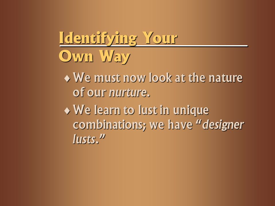 "Identifying Your Own Way  We must now look at the nature of our nurture.  We learn to lust in unique combinations; we have ""designer lusts."""