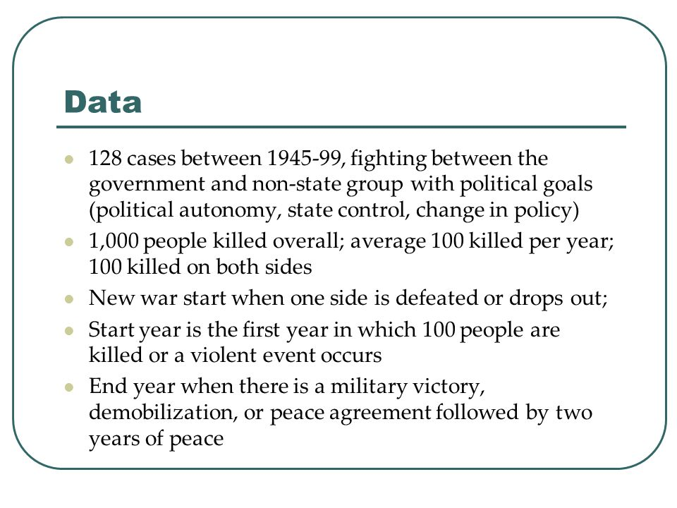 Data 128 cases between 1945-99, fighting between the government and non-state group with political goals (political autonomy, state control, change in policy) 1,000 people killed overall; average 100 killed per year; 100 killed on both sides New war start when one side is defeated or drops out; Start year is the first year in which 100 people are killed or a violent event occurs End year when there is a military victory, demobilization, or peace agreement followed by two years of peace