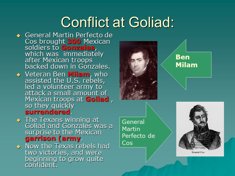 Conflict at Goliad:  General Martin Perfecto de Cos brought 300 Mexican soldiers to Gonzales, which was immediately after Mexican troops backed down in Gonzales.