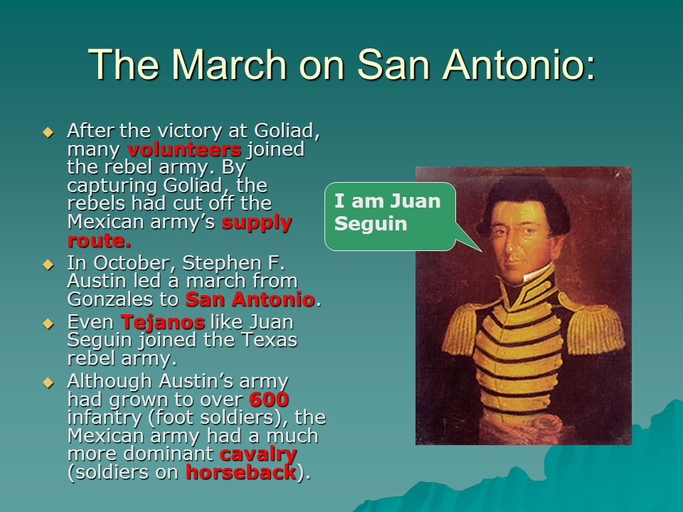 The March on San Antonio:  After the victory at Goliad, many volunteers joined the rebel army. By capturing Goliad, the rebels had cut off the Mexica
