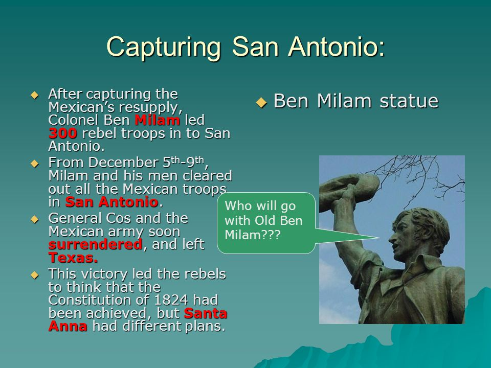 Capturing San Antonio:  After capturing the Mexican's resupply, Colonel Ben Milam led 300 rebel troops in to San Antonio.
