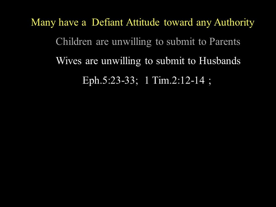 Many have a Defiant Attitude toward any Authority Children are unwilling to submit to Parents Wives are unwilling to submit to Husbands Eph.5:23-33; 1 Tim.2:12-14 ;