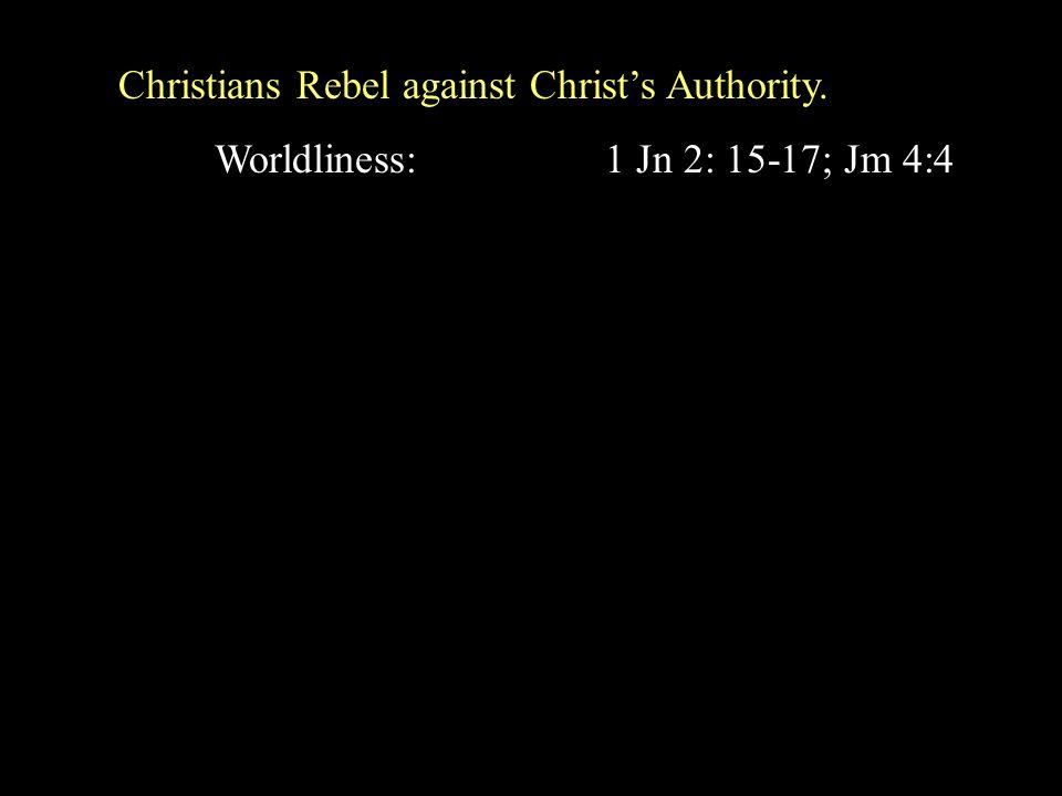Christians Rebel against Christ's Authority. Worldliness: 1 Jn 2: 15-17; Jm 4:4