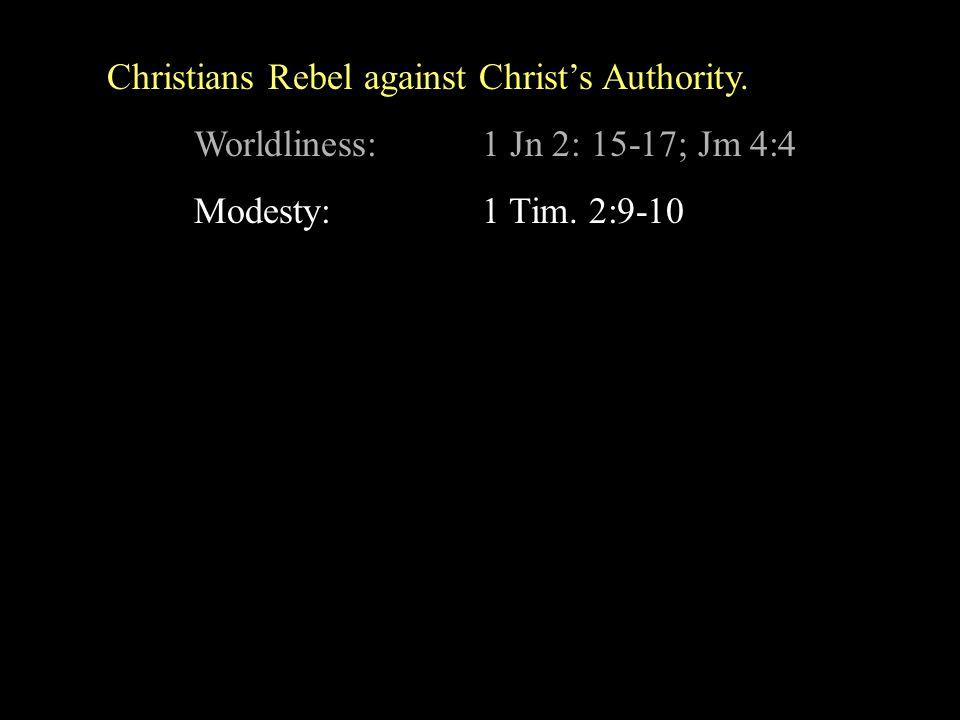 Christians Rebel against Christ's Authority. Worldliness:1 Jn 2: 15-17; Jm 4:4 Modesty:1 Tim.