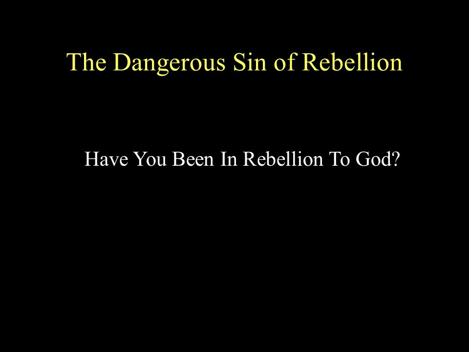 The Dangerous Sin of Rebellion Have You Been In Rebellion To God