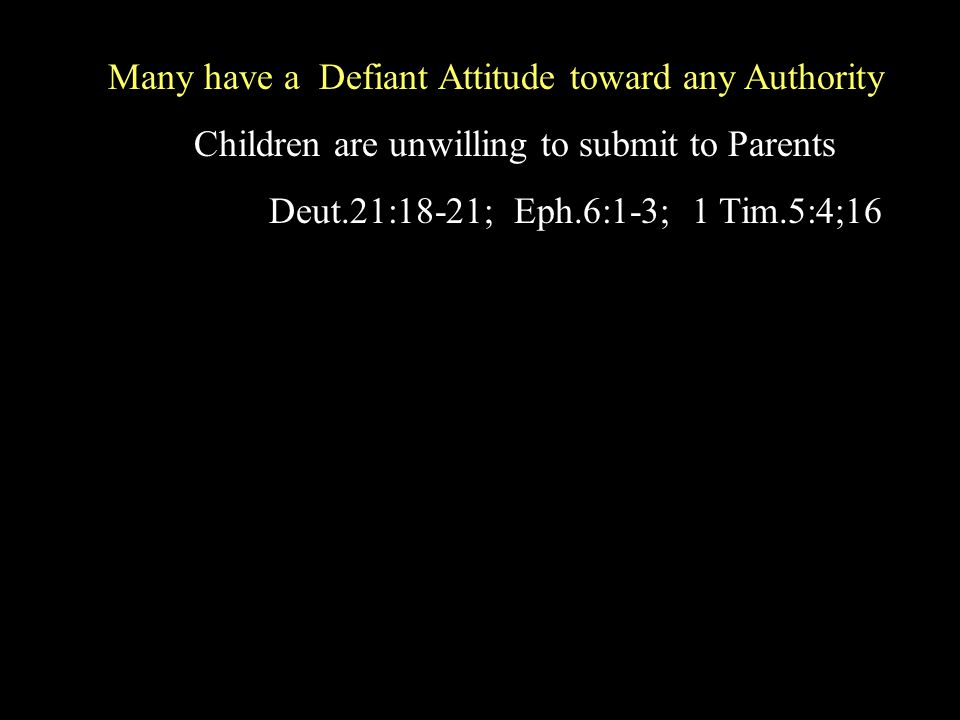 Children are unwilling to submit to Parents Deut.21:18-21; Eph.6:1-3; 1 Tim.5:4;16