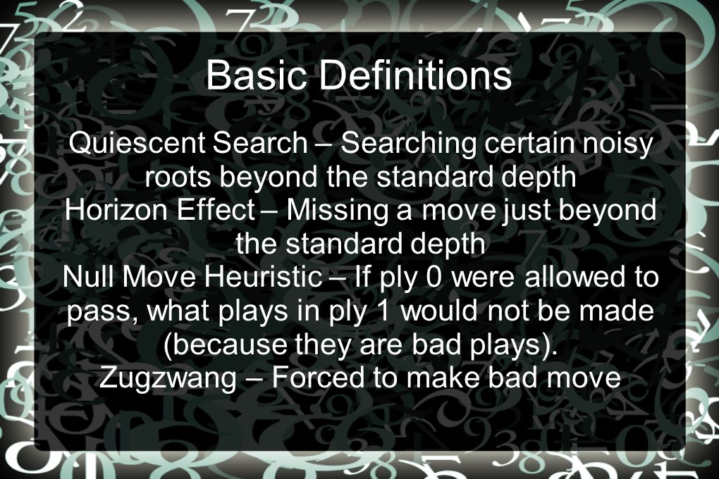 Basic Definitions Quiescent Search – Searching certain noisy roots beyond the standard depth Horizon Effect – Missing a move just beyond the standard depth Null Move Heuristic – If ply 0 were allowed to pass, what plays in ply 1 would not be made (because they are bad plays).