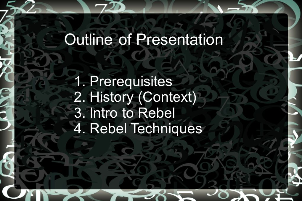 1. Prerequisites 2. History (Context) 3. Intro to Rebel 4. Rebel Techniques Outline of Presentation