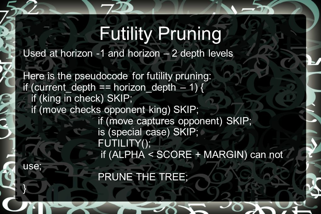 Futility Pruning Used at horizon -1 and horizon – 2 depth levels Here is the pseudocode for futility pruning: if (current_depth == horizon_depth – 1) { if (king in check) SKIP; if (move checks opponent king) SKIP; if (move captures opponent) SKIP; is (special case) SKIP; FUTILITY(); if (ALPHA < SCORE + MARGIN) can not use; PRUNE THE TREE; }