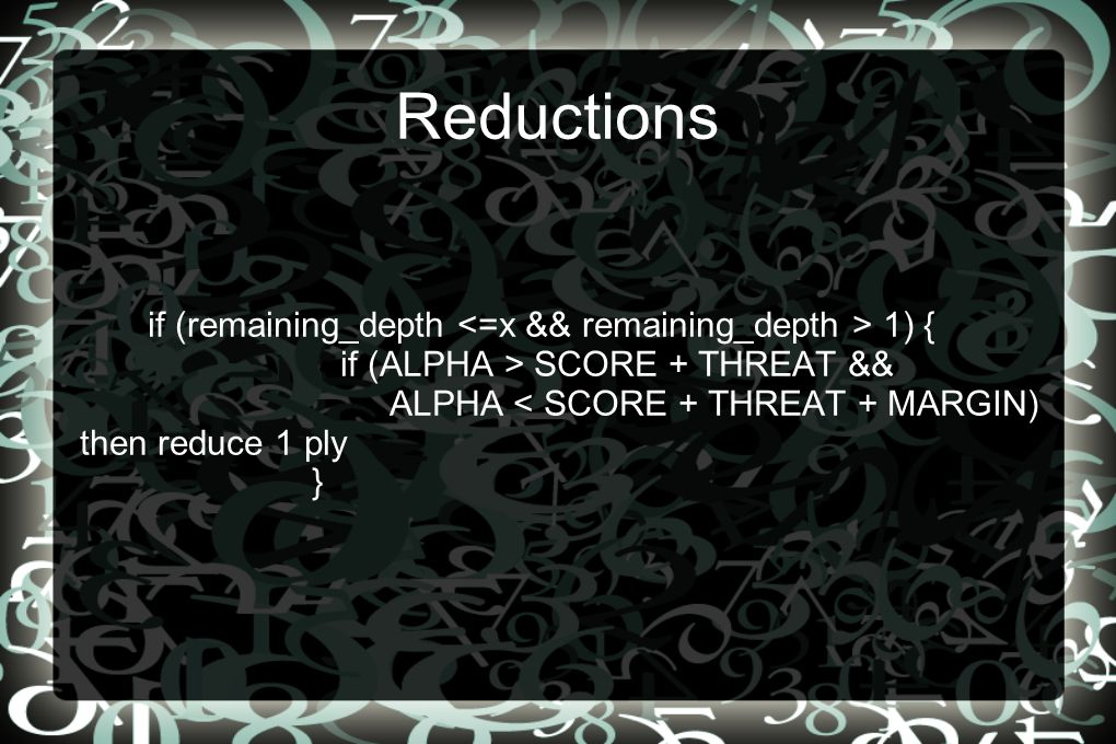 Reductions if (remaining_depth 1) { if (ALPHA > SCORE + THREAT && ALPHA < SCORE + THREAT + MARGIN) then reduce 1 ply }