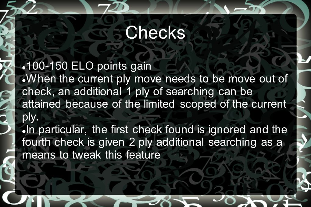 Checks 100-150 ELO points gain When the current ply move needs to be move out of check, an additional 1 ply of searching can be attained because of the limited scoped of the current ply.