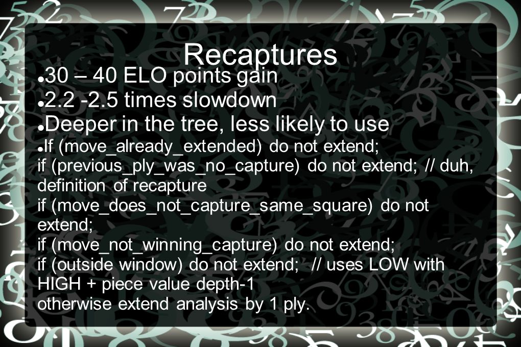 Recaptures 30 – 40 ELO points gain 2.2 -2.5 times slowdown Deeper in the tree, less likely to use If (move_already_extended) do not extend; if (previous_ply_was_no_capture) do not extend; // duh, definition of recapture if (move_does_not_capture_same_square) do not extend; if (move_not_winning_capture) do not extend; if (outside window) do not extend; // uses LOW with HIGH + piece value depth-1 otherwise extend analysis by 1 ply.
