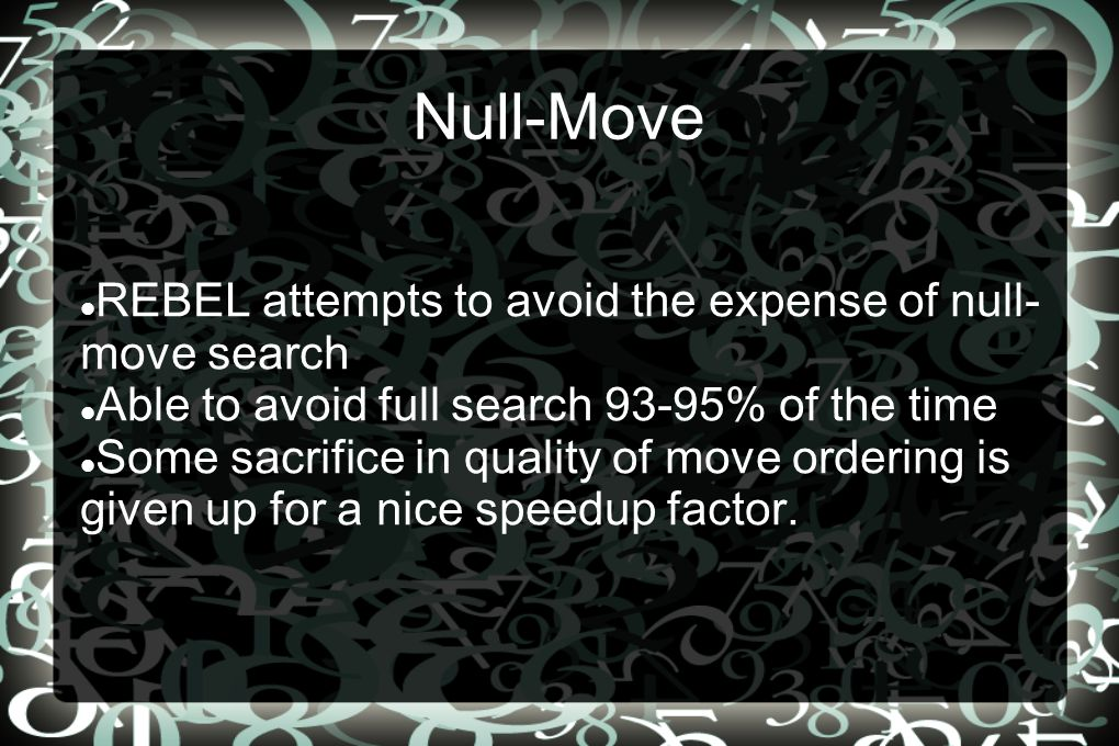 Null-Move REBEL attempts to avoid the expense of null- move search Able to avoid full search 93-95% of the time Some sacrifice in quality of move ordering is given up for a nice speedup factor.