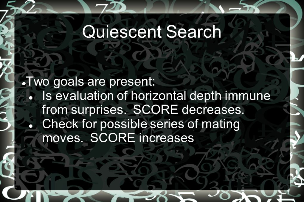 Quiescent Search Two goals are present: Is evaluation of horizontal depth immune from surprises.